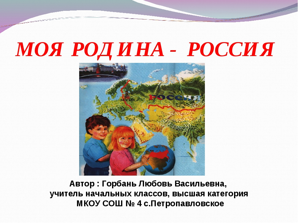 МОЯ РОДИНА - РОССИЯ Автор : Горбань Любовь Васильевна, учитель начальных клас...