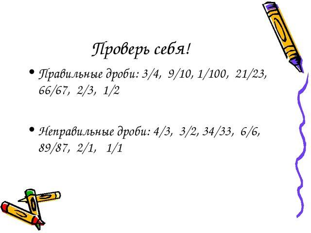 Проверь себя! Правильные дроби: 3/4, 9/10, 1/100, 21/23, 66/67, 2/3, 1/2 Непр...