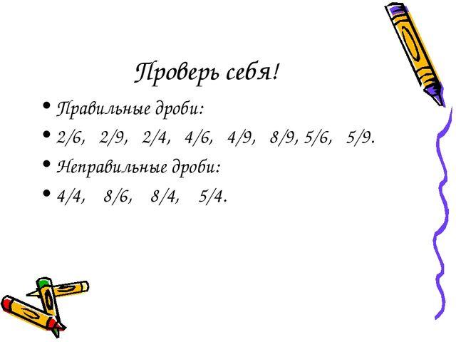 Проверь себя! Правильные дроби: 2/6, 2/9, 2/4, 4/6, 4/9, 8/9, 5/6, 5/9. Непра...