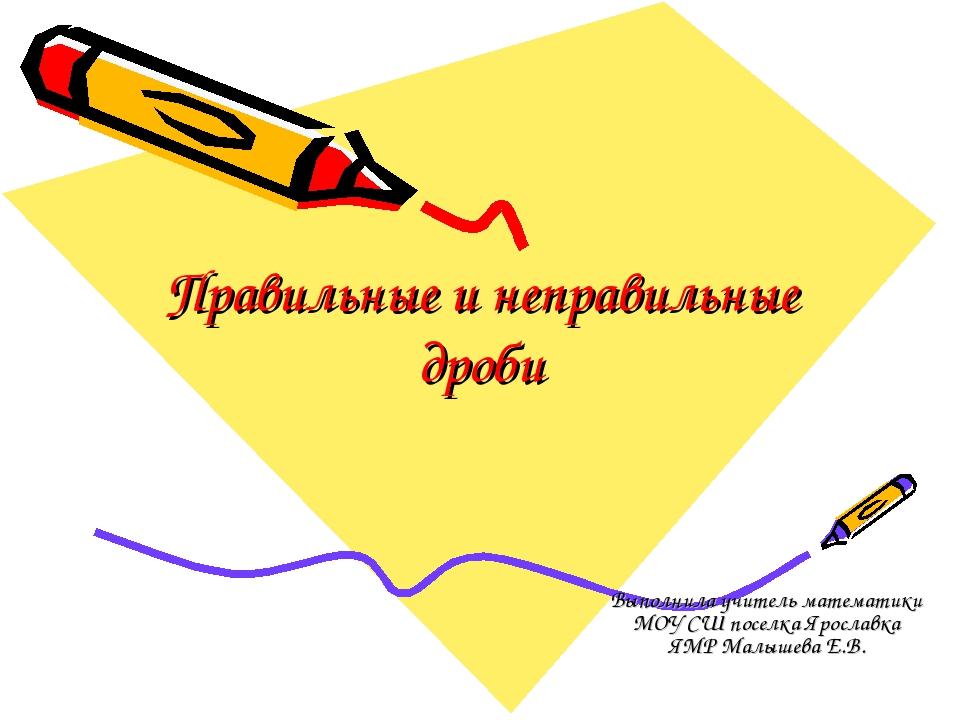 Правильные и неправильные дроби Выполнила учитель математики МОУ СШ поселка Я...
