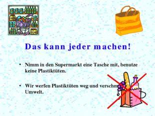 Nimm in den Supermarkt eine Tasche mit, benutze keine Plastiktüten. Wir werfe