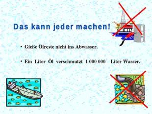 Gieße Ölreste nicht ins Abwasser. Ein Liter Öl verschmutzt 1 000 000 Liter W