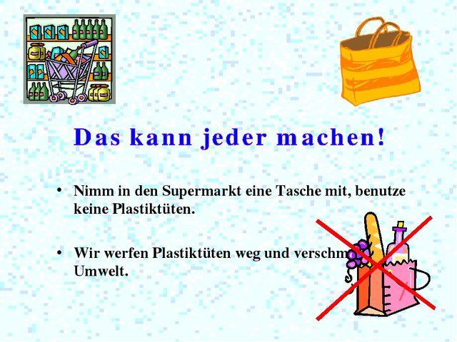 Nimm in den Supermarkt eine Tasche mit, benutze keine Plastiktüten. Wir werfe...