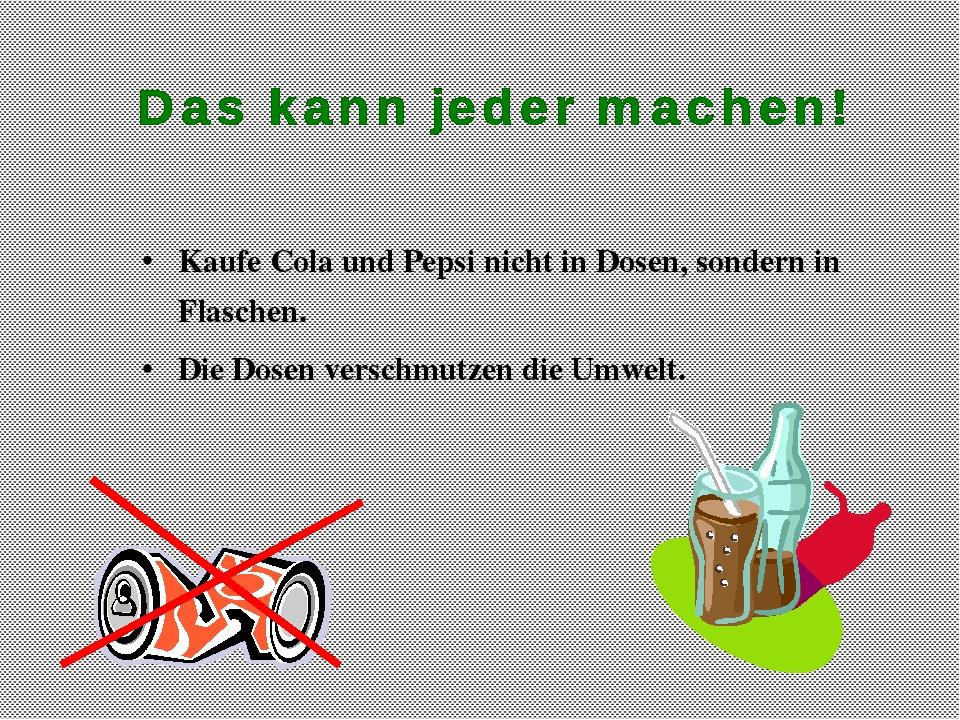 Kaufe Cola und Pepsi nicht in Dosen, sondern in Flaschen. Die Dosen verschmut...