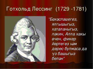"""Готхольд Лессинг (1729 -1781) """"Бәхәсләшегез, ялгышыгыз, хаталаныгыз, ләкин, А"""