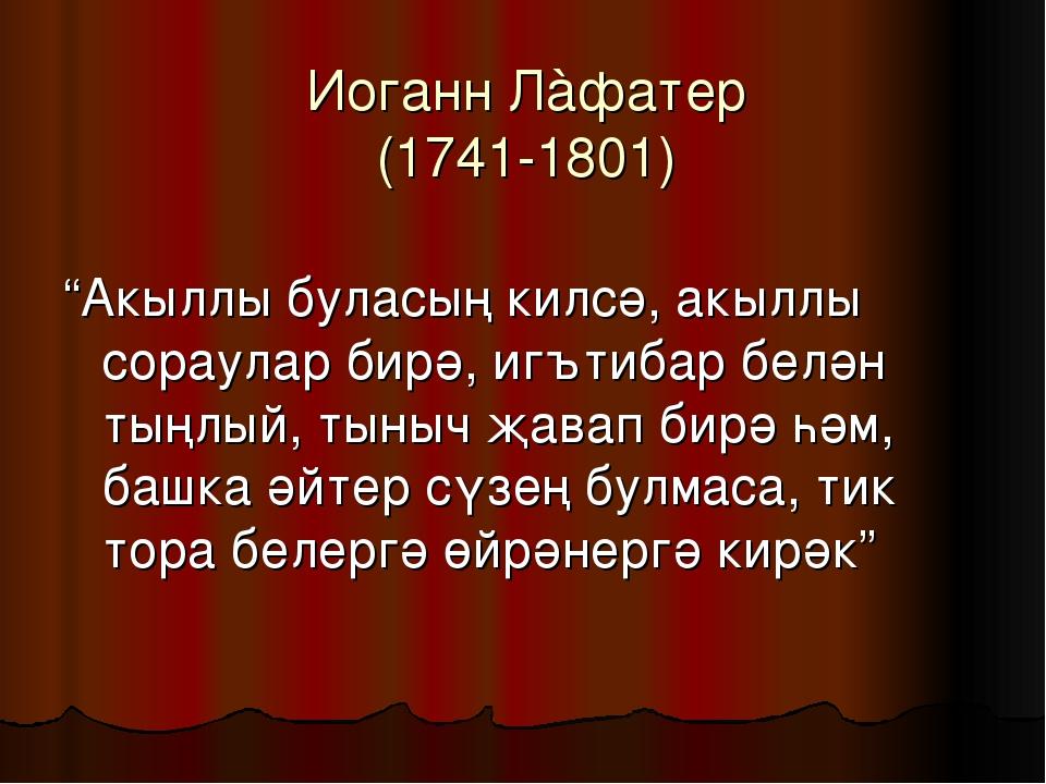 """Иоганн Лàфатер (1741-1801) """"Акыллы буласың килсә, акыллы сораулар бирә, игъти..."""