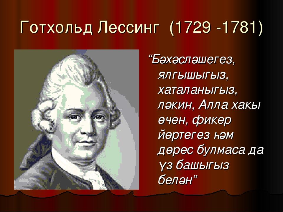 """Готхольд Лессинг (1729 -1781) """"Бәхәсләшегез, ялгышыгыз, хаталаныгыз, ләкин, А..."""