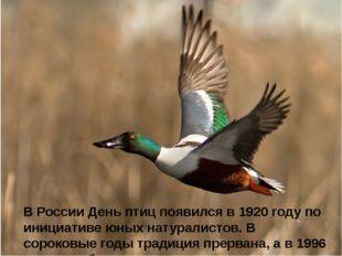 В России День птиц появился в 1920 году по инициативе юных натуралистов. В с