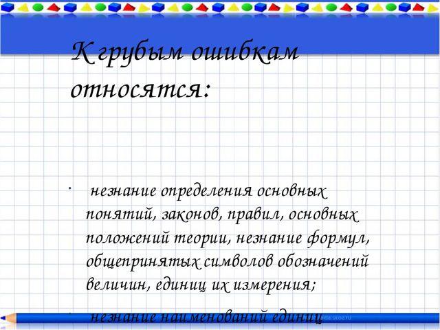 К грубым ошибкам относятся:  незнание определения основных понятий, законов,...