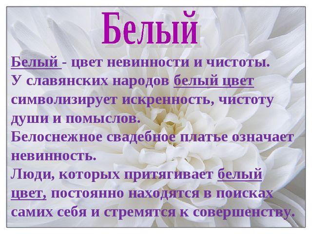 Белый - цвет невинности и чистоты. У славянских народов белый цвет символизир...