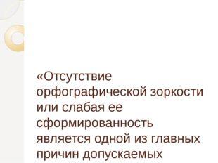 «Отсутствие орфографической зоркости или слабая ее сформированность является
