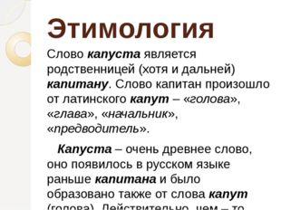 Этимология Слово капуста является родственницей (хотя и дальней) капитану. С