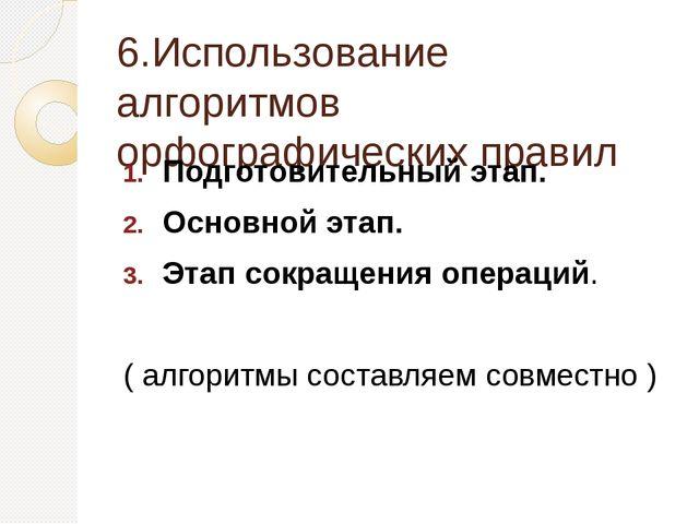 6.Использование алгоритмов орфографических правил Подготовительный этап. Ос...