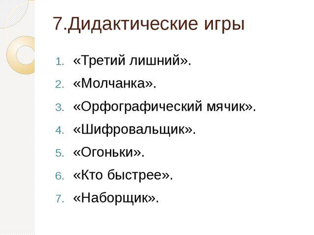 7.Дидактические игры «Третий лишний». «Молчанка». «Орфографический мячик»....