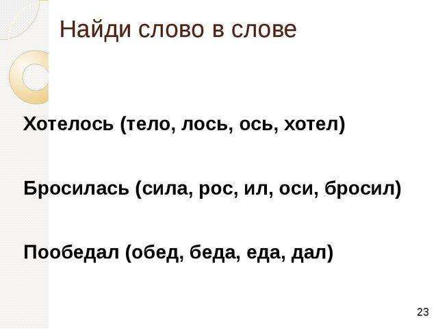 Найди слово в слове Хотелось (тело, лось, ось, хотел)   Бросилась (сила, р...