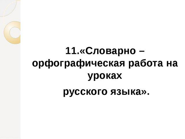 11.«Словарно – орфографическая работа на уроках  русского языка».