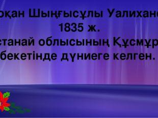 Шоқан Шыңғысұлы Уалиханов 1835 ж. Қостанай облысының Құсмұрын бекетінде дүние