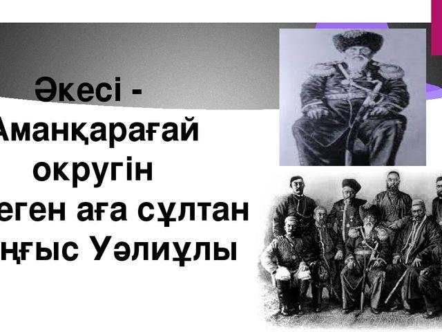 Әкесі - Аманқарағай округін билеген аға сұлтан Шыңғыс Уәлиұлы