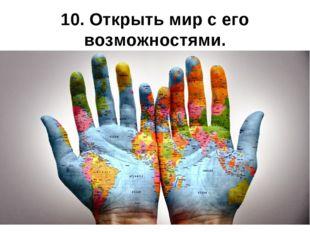 10. Открыть мир с его возможностями.