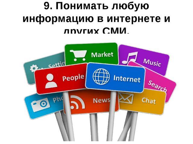 9. Понимать любую информацию в интернете и других СМИ.