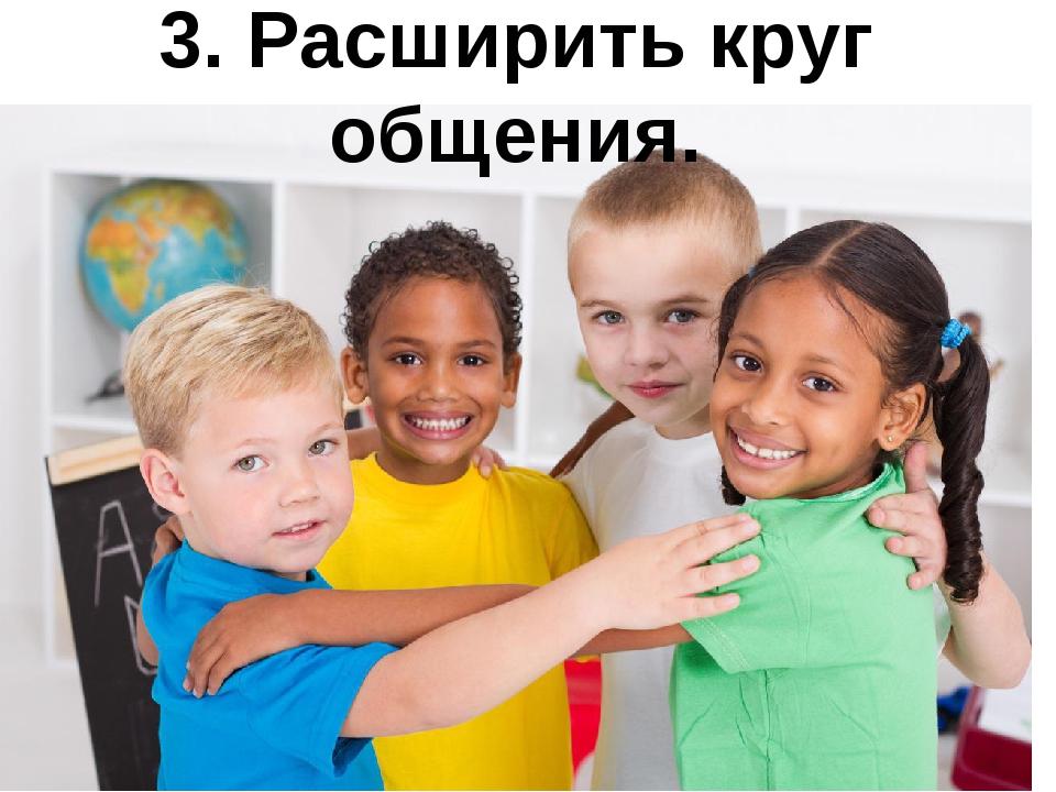 3. Расширить круг общения.