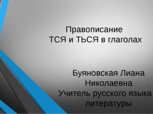 Правописание ТСЯ и ТЬСЯ в глаголах Буяновская Лиана Николаевна Учитель русско