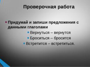 Проверочная работа Придумай и запиши предложения с данными глаголами Вернутьс