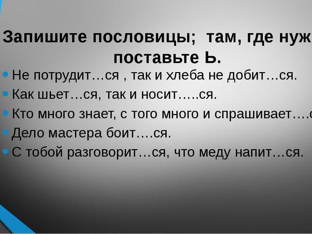 Запишите пословицы; там, где нужно, поставьте Ь. Не потрудит…ся , так и хлеба...