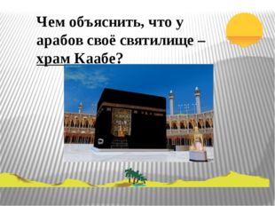 Чем объяснить, что у арабов своё святилище – храм Каабе?