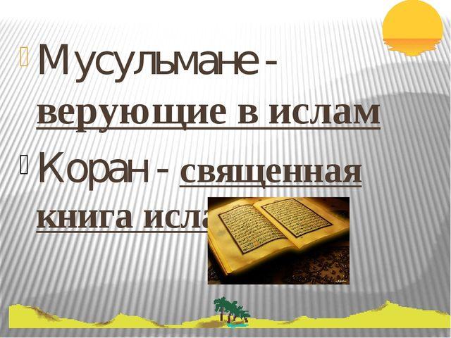 Мусульмане - верующие в ислам Коран - священная книга ислама.