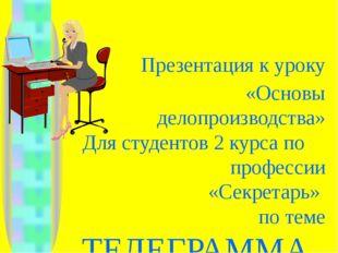 Презентация к уроку «Основы делопроизводства» Для студентов 2 курса по профе