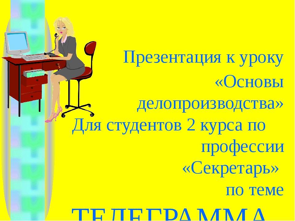 Презентация к уроку «Основы делопроизводства» Для студентов 2 курса по профе...
