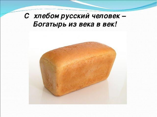 С хлебом русский человек – Богатырь из века в век!