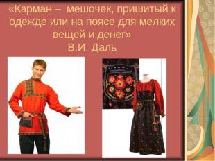 «Карман – мешочек, пришитый к одежде или на поясе для мелких вещей и денег» В