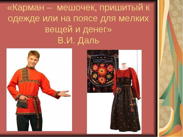 «Карман – мешочек, пришитый к одежде или на поясе для мелких вещей и денег» В...