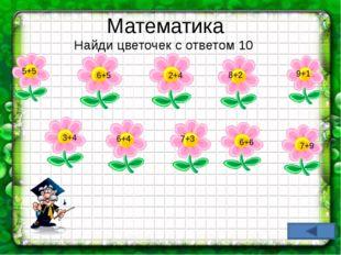 Математика Найди цветочек с ответом 10 5+5 6+4 7+3 8+2 9+1 3+4 6+5 2+4 6+6 7+9