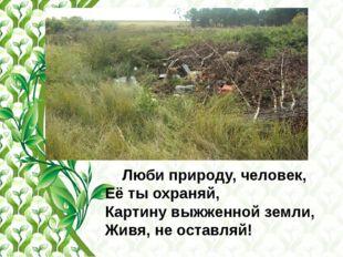 Люби природу, человек, Её ты охраняй, Картину выжженной земли, Живя, не оста