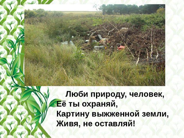 Люби природу, человек, Её ты охраняй, Картину выжженной земли, Живя, не оста...
