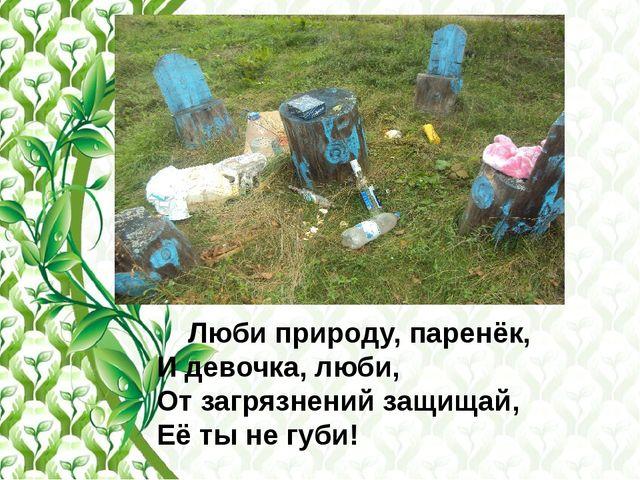 Люби природу, паренёк, И девочка, люби, От загрязнений защищай, Её ты не губи!