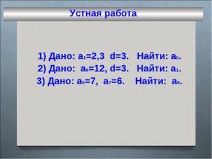 Устная работа 1) Дано: a1=2,3 d=3. Найти: а5. 2) Дано: а6=12, d=3. Найти: а1.