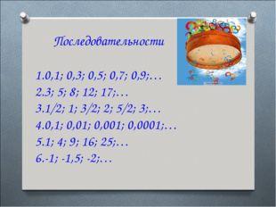 Последовательности 0,1; 0,3; 0,5; 0,7; 0,9;… 3; 5; 8; 12; 17;… 1/2; 1; 3/2;