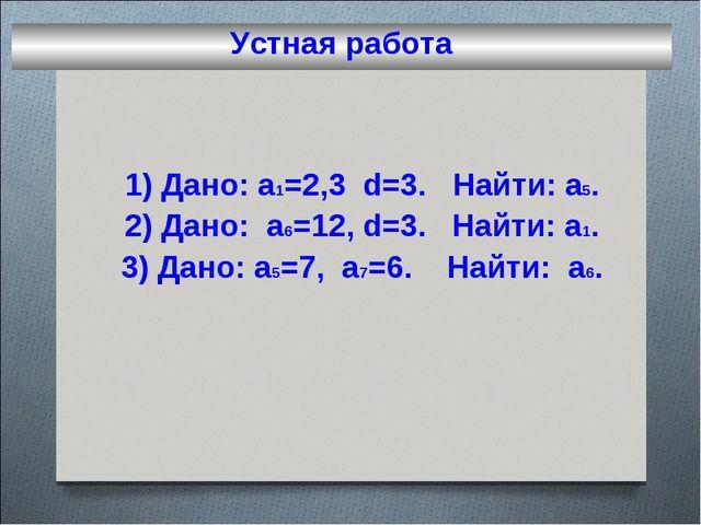Устная работа 1) Дано: a1=2,3 d=3. Найти: а5. 2) Дано: а6=12, d=3. Найти: а1....