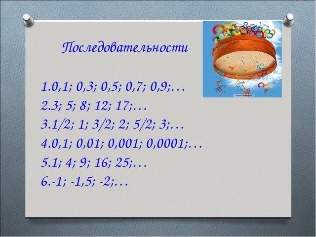 Последовательности 0,1; 0,3; 0,5; 0,7; 0,9;… 3; 5; 8; 12; 17;… 1/2; 1; 3/2;...