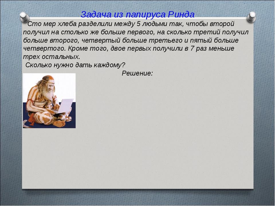 Задача из папируса Ринда Сто мер хлеба разделили между 5 людьми так, чтобы в...