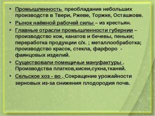 Промышленность преобладание небольших производств в Твери, Ржеве, Торжке, Ост