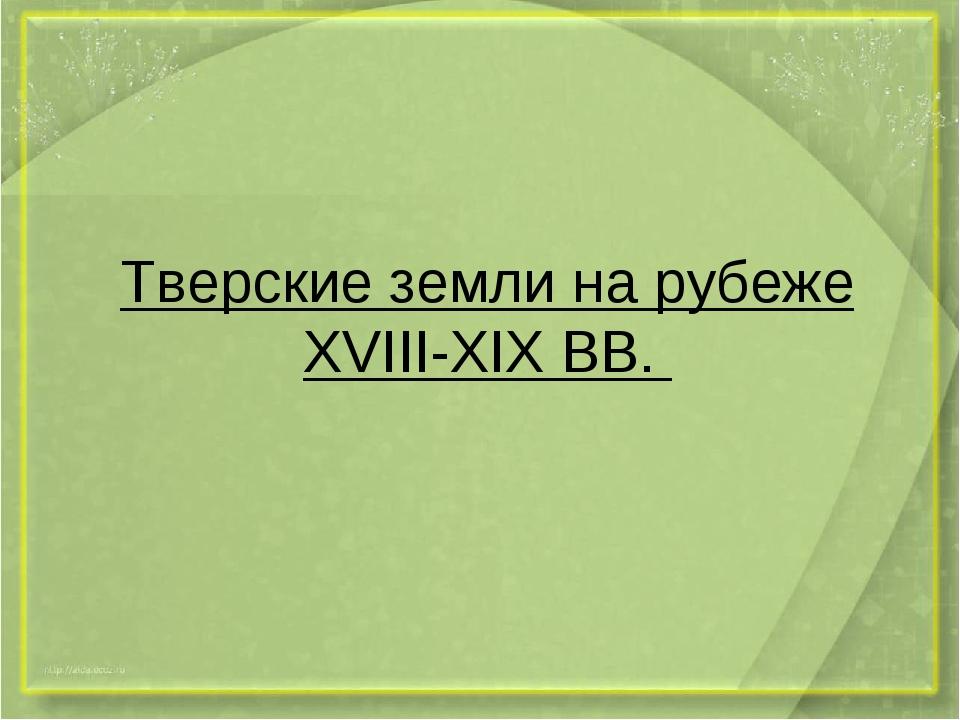 Тверские земли на рубеже XVIII-XIX BB.