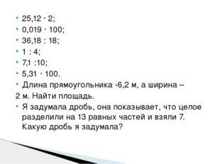 25,12 · 2; 0,019 · 100; 36,18 : 18; 1 : 4; 7,1 :10; 5,31 · 100. Длина прямоуг