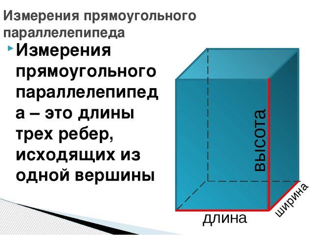 Измерения прямоугольного параллелепипеда – это длины трех ребер, исходящих из...
