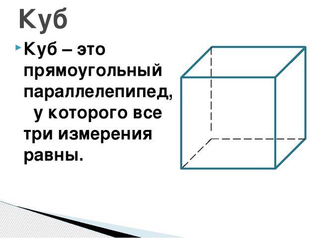 Куб – это прямоугольный параллелепипед, у которого все три измерения равны. Куб