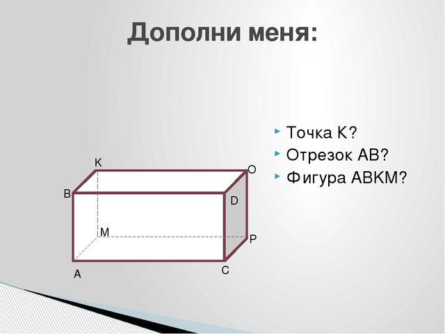 Точка К? Отрезок АВ? Фигура ABKM? Дополни меня: A B K M P C O D
